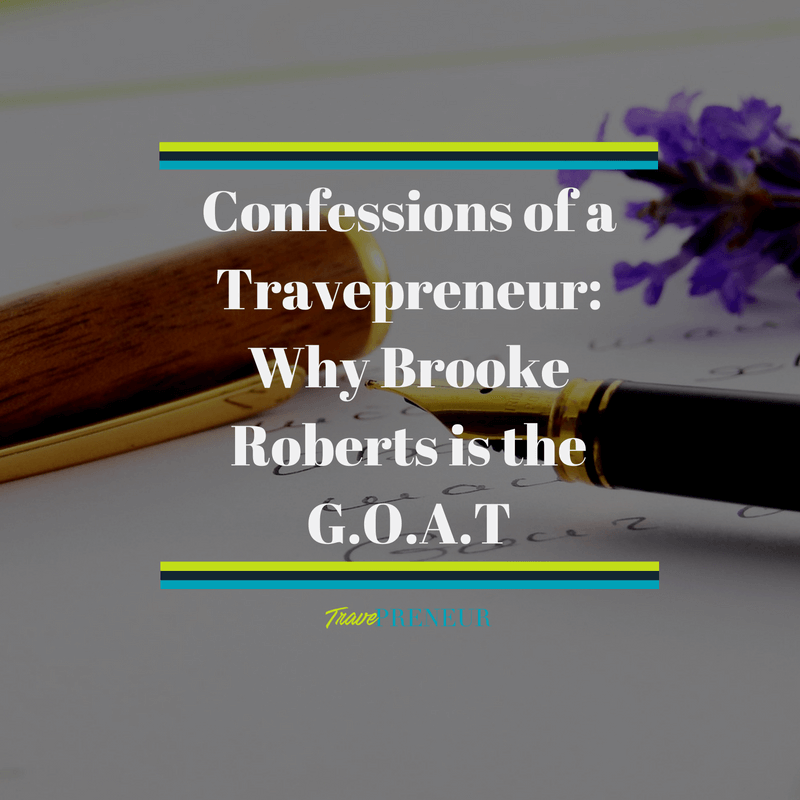 Confessions of a Travepreneur: Why Brooke Roberts is the G.O.A.T
